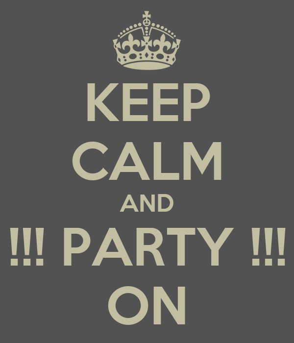 KEEP CALM AND !!! PARTY !!! ON