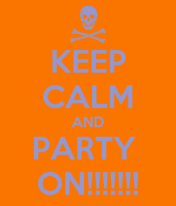 KEEP CALM AND PARTY  ON!!!!!!!