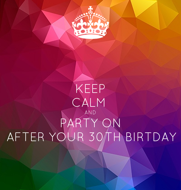 KEEP CALM  AND PARTY ON AFTER YOUR 30TH BIRTDAY