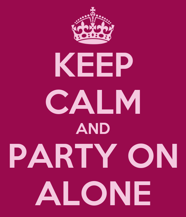 KEEP CALM AND PARTY ON ALONE