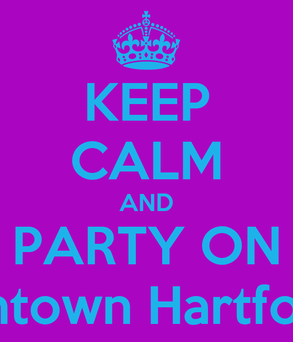 KEEP CALM AND PARTY ON Alright... We're gonna do this shit again! Downtown Hartford. 960. MY BIRTHDAY PARTY!!! Pisces vs. A