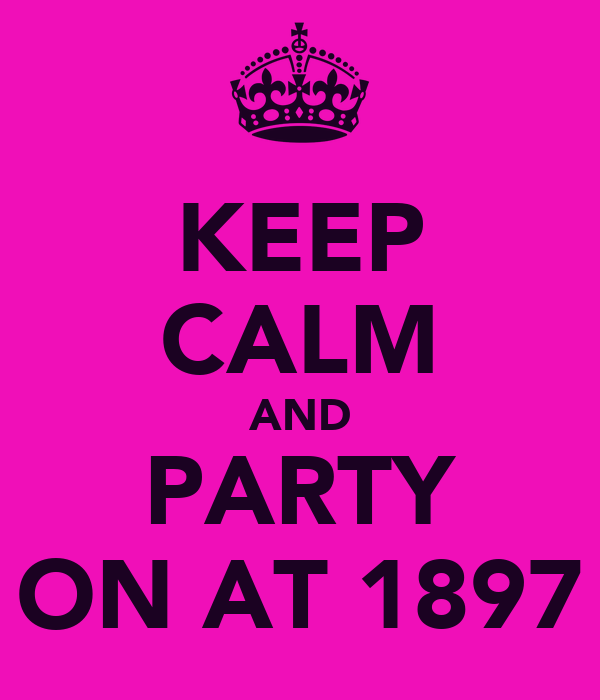 KEEP CALM AND PARTY ON AT 1897