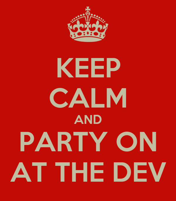 KEEP CALM AND PARTY ON AT THE DEV