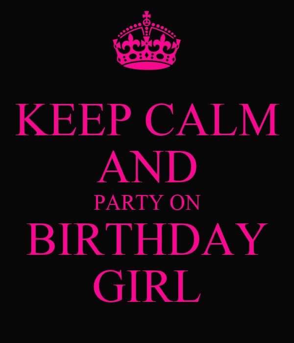 KEEP CALM AND PARTY ON BIRTHDAY GIRL