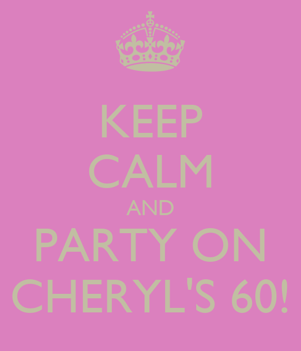 KEEP CALM AND PARTY ON CHERYL'S 60!