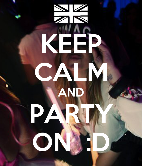 KEEP CALM AND PARTY ON  :D