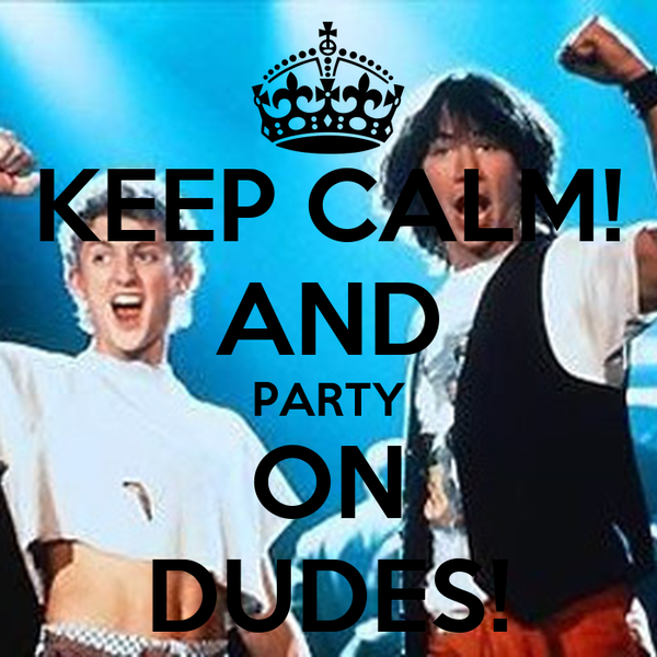 KEEP CALM! AND PARTY ON DUDES!