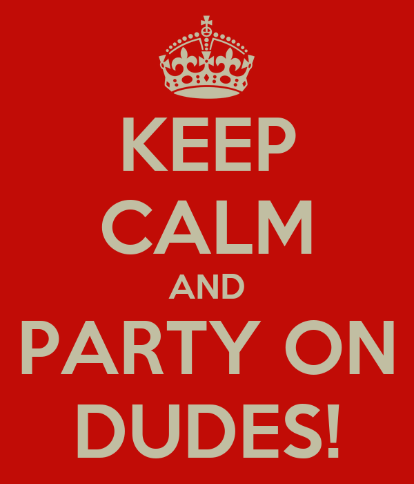 KEEP CALM AND PARTY ON DUDES!