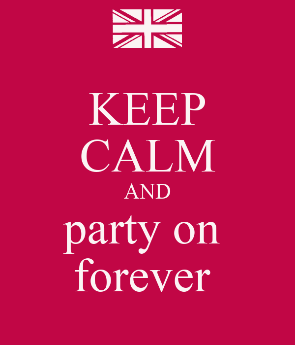 KEEP CALM AND party on  forever
