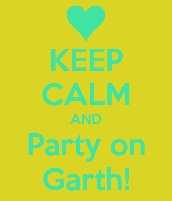 KEEP CALM AND Party on Garth!