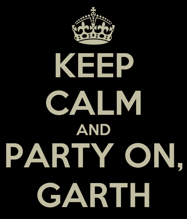 KEEP CALM AND PARTY ON, GARTH