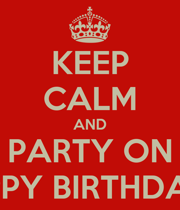 KEEP CALM AND PARTY ON HAPPY BIRTHDAY ♥