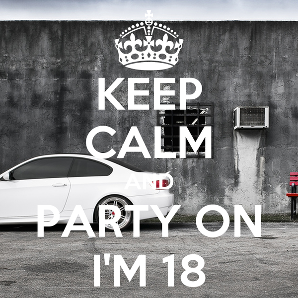 KEEP CALM AND PARTY ON I'M 18