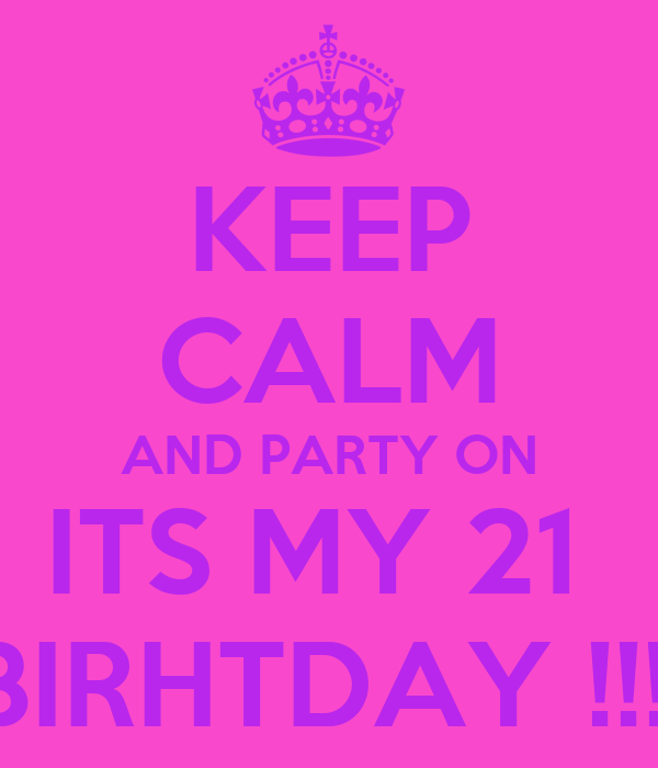 KEEP CALM AND PARTY ON ITS MY 21  BIRHTDAY !!!!