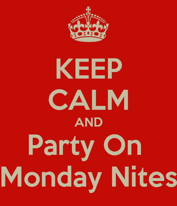 KEEP CALM AND Party On  Monday Nites