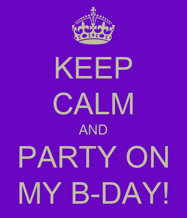 KEEP CALM AND PARTY ON MY B-DAY!