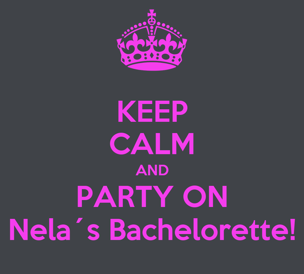 KEEP CALM AND PARTY ON Nela´s Bachelorette!