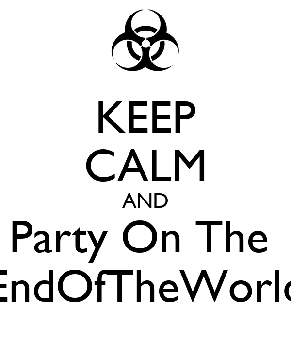 KEEP CALM AND Party On The  EndOfTheWorld