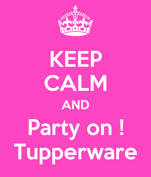 KEEP CALM AND Party on ! Tupperware