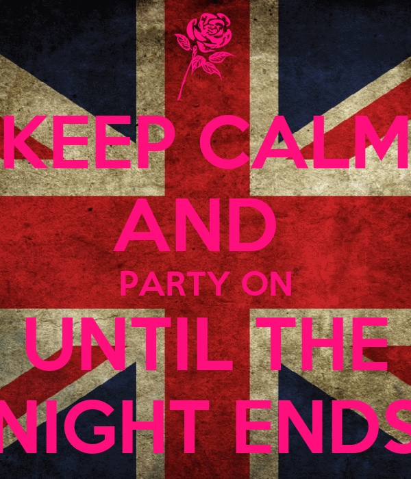 KEEP CALM AND  PARTY ON UNTIL THE NIGHT ENDS