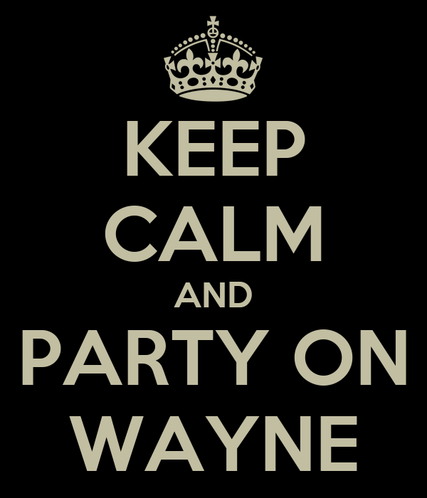 KEEP CALM AND PARTY ON WAYNE