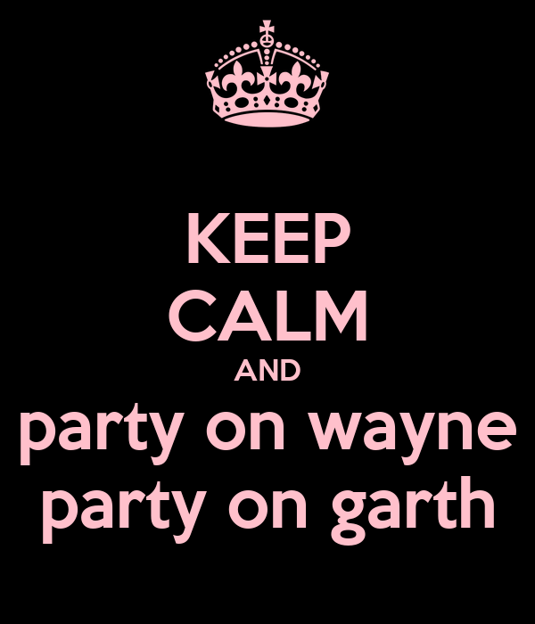 KEEP CALM AND party on wayne party on garth