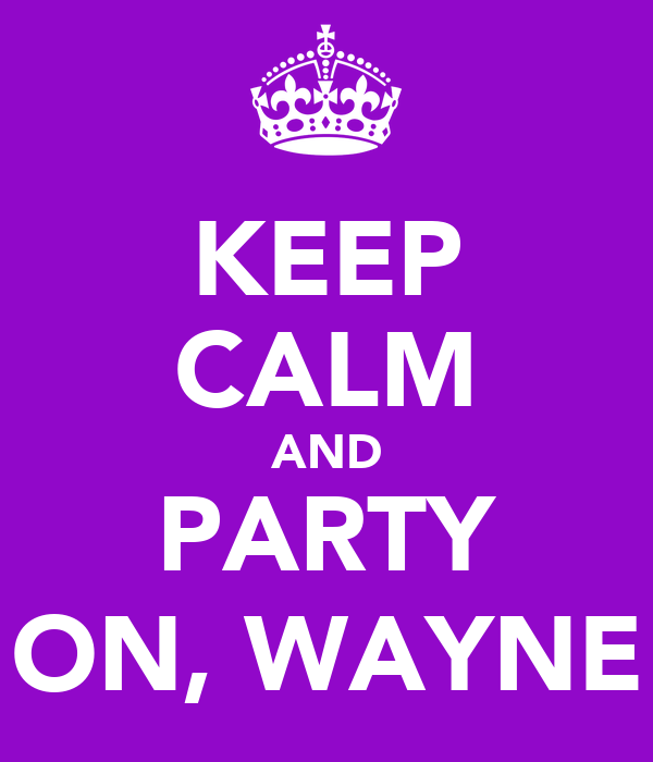 KEEP CALM AND PARTY ON, WAYNE