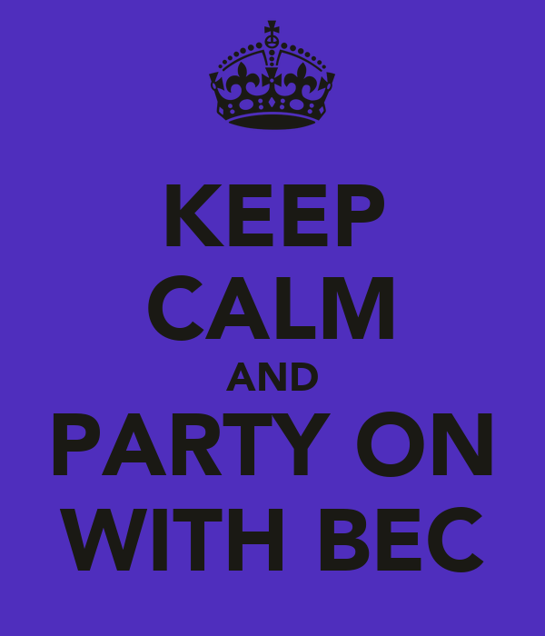 KEEP CALM AND PARTY ON WITH BEC