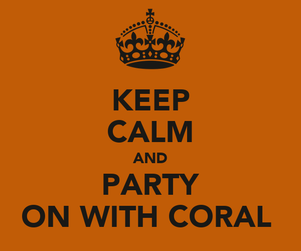 KEEP CALM AND PARTY ON WITH CORAL
