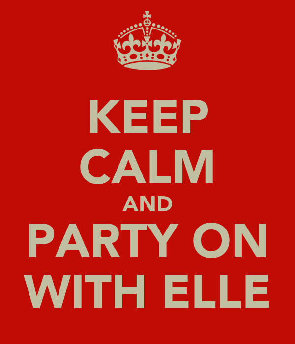KEEP CALM AND PARTY ON WITH ELLE