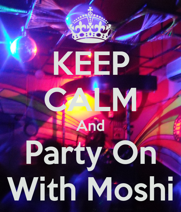 KEEP CALM And Party On With Moshi