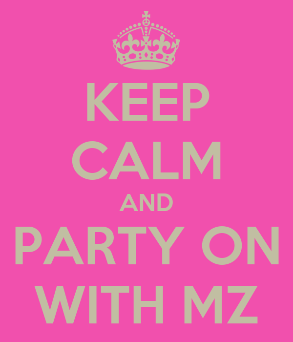 KEEP CALM AND PARTY ON WITH MZ