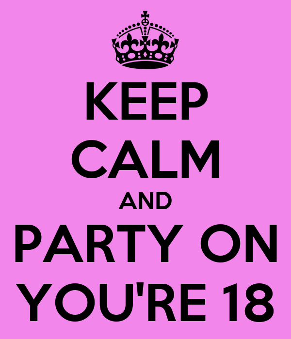 KEEP CALM AND PARTY ON YOU'RE 18