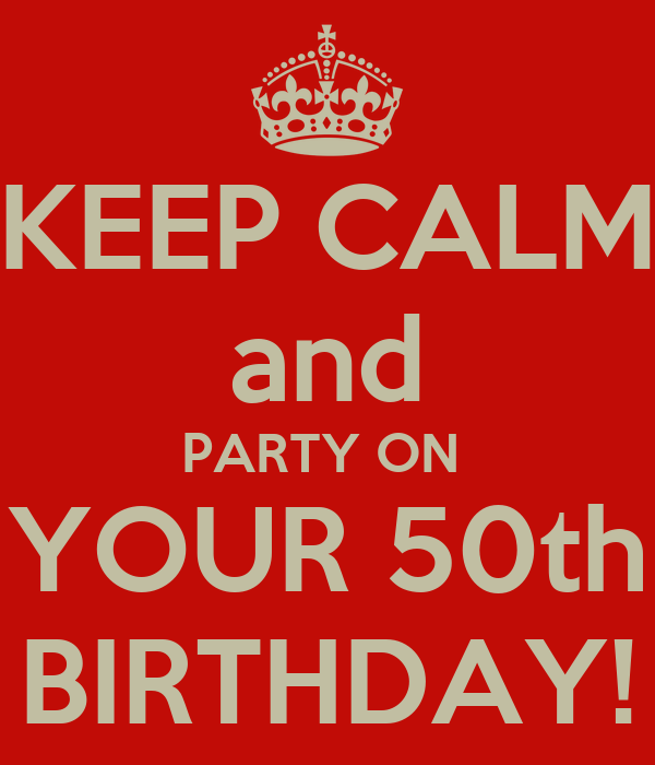 KEEP CALM and PARTY ON  YOUR 50th BIRTHDAY!
