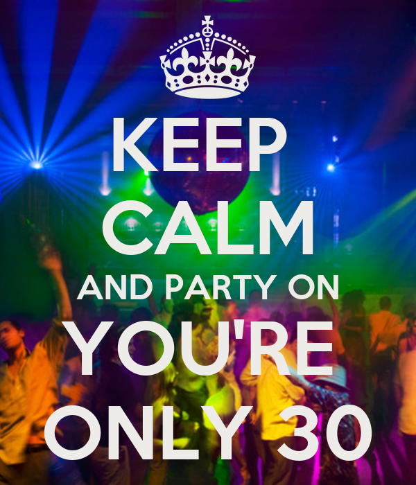 KEEP  CALM AND PARTY ON YOU'RE  ONLY 30