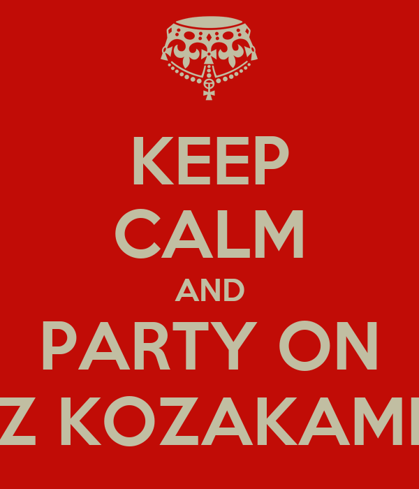 KEEP CALM AND PARTY ON Z KOZAKAMI