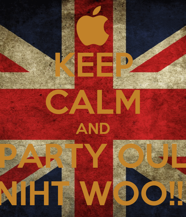 KEEP CALM AND PARTY OUL NIHT WOO!!!