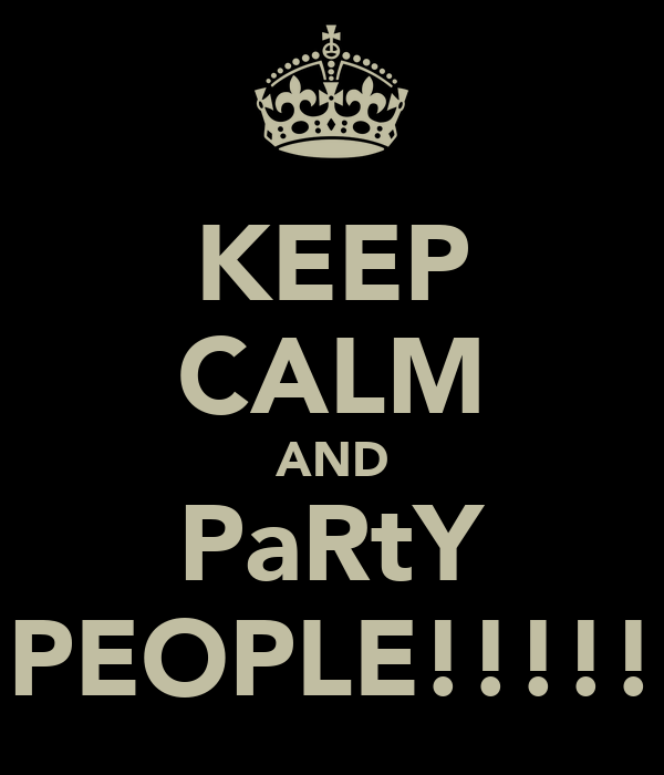 KEEP CALM AND PaRtY PEOPLE!!!!!
