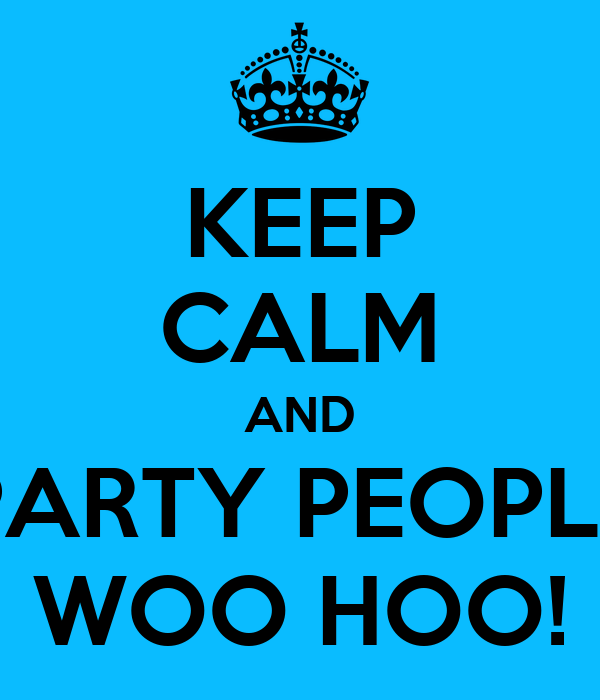 KEEP CALM AND PARTY PEOPLE WOO HOO!