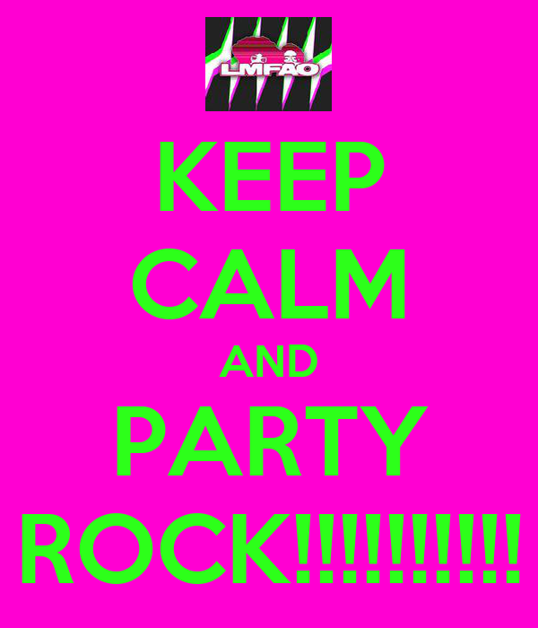 KEEP CALM AND PARTY ROCK!!!!!!!!!!