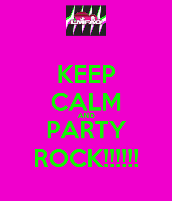 KEEP CALM AND PARTY ROCK!!!!!!