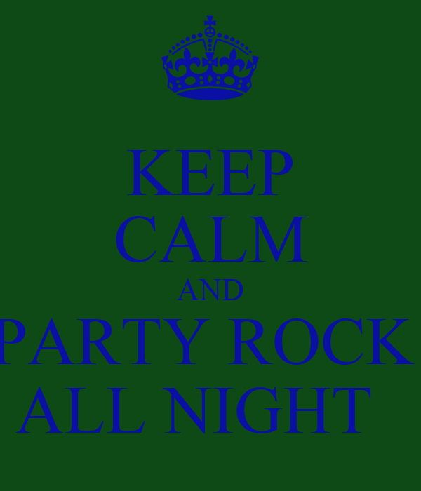 KEEP CALM AND PARTY ROCK  ALL NIGHT