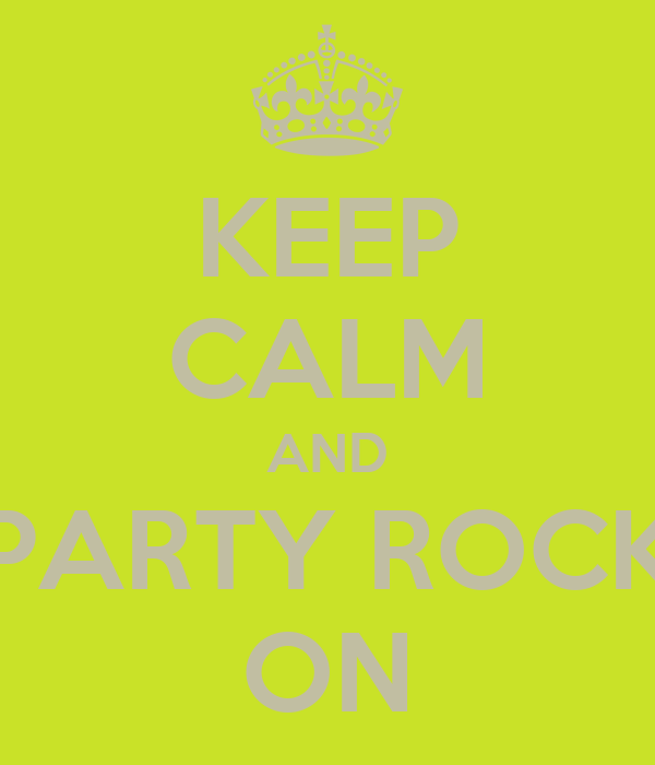 KEEP CALM AND PARTY ROCK ON