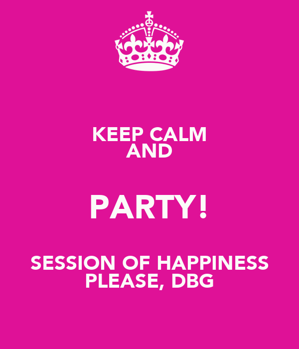 KEEP CALM AND PARTY! SESSION OF HAPPINESS PLEASE, DBG