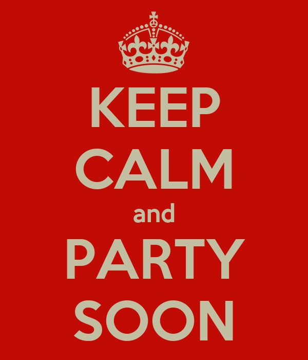 KEEP CALM and PARTY SOON