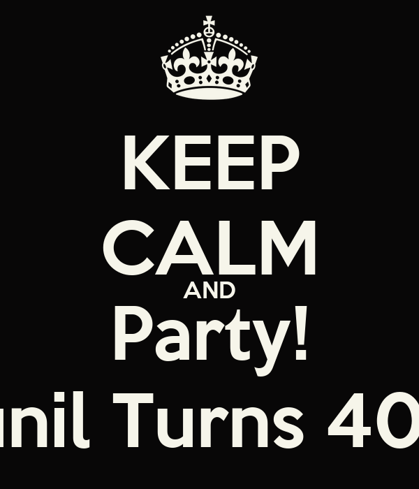 KEEP CALM AND Party! Sunil Turns 40.!!!