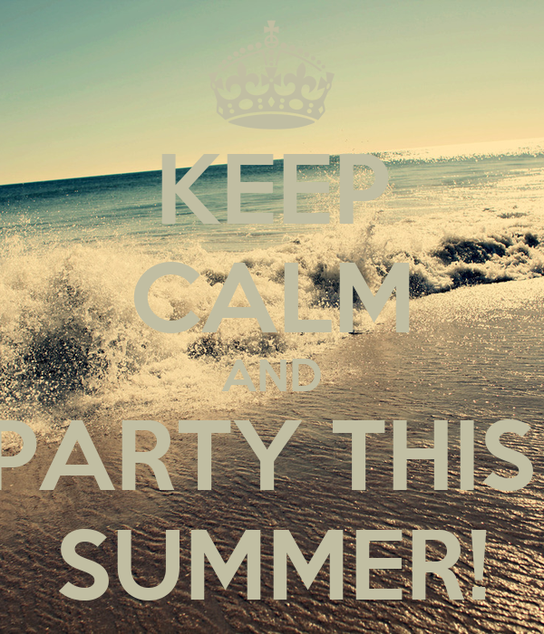 KEEP CALM AND PARTY THIS  SUMMER!