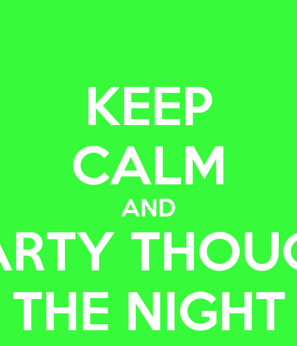 KEEP CALM AND PARTY THOUGH THE NIGHT
