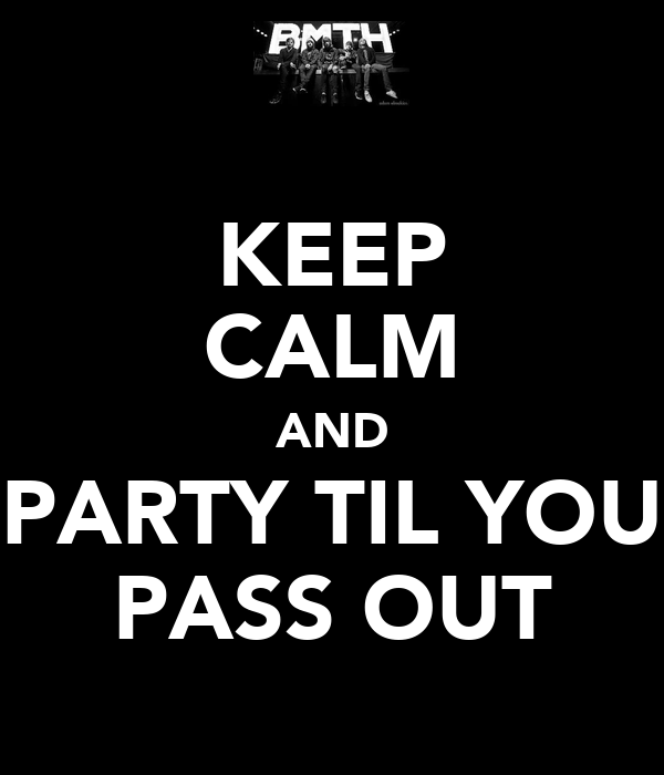 KEEP CALM AND PARTY TIL YOU PASS OUT