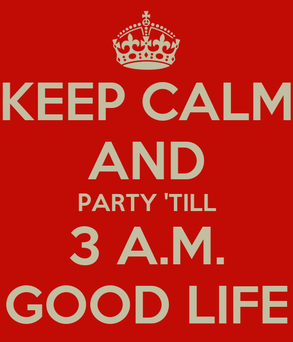 KEEP CALM AND PARTY 'TILL 3 A.M. GOOD LIFE